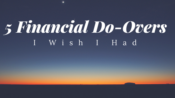 5 Financial Do-Overs I Wish I Had